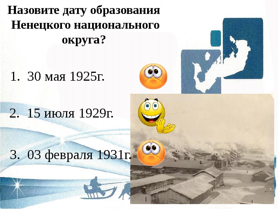 Назовите дату образования Ненецкого национального округа? 2. 15 июля 1929г. 1...
