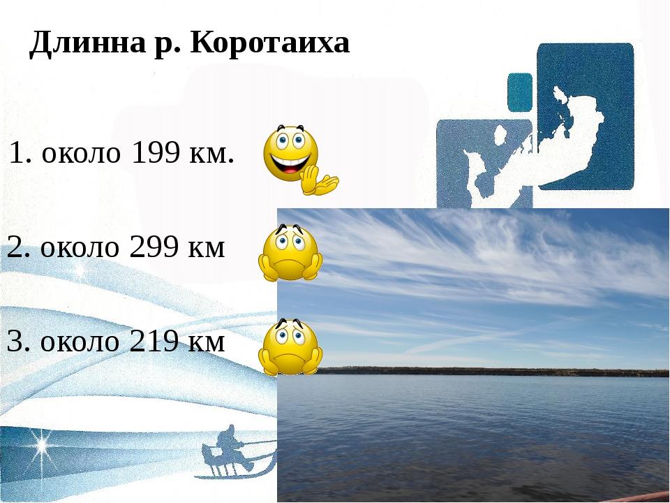 Длинна р. Коротаиха 1. около 199 км. 2. около 299 км 3. около 219 км
