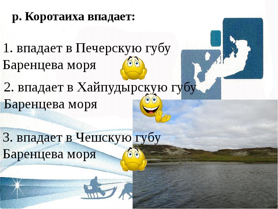 р. Коротаиха впадает: 2. впадает в Хайпудырскую губу Баренцева моря 1. впадае...