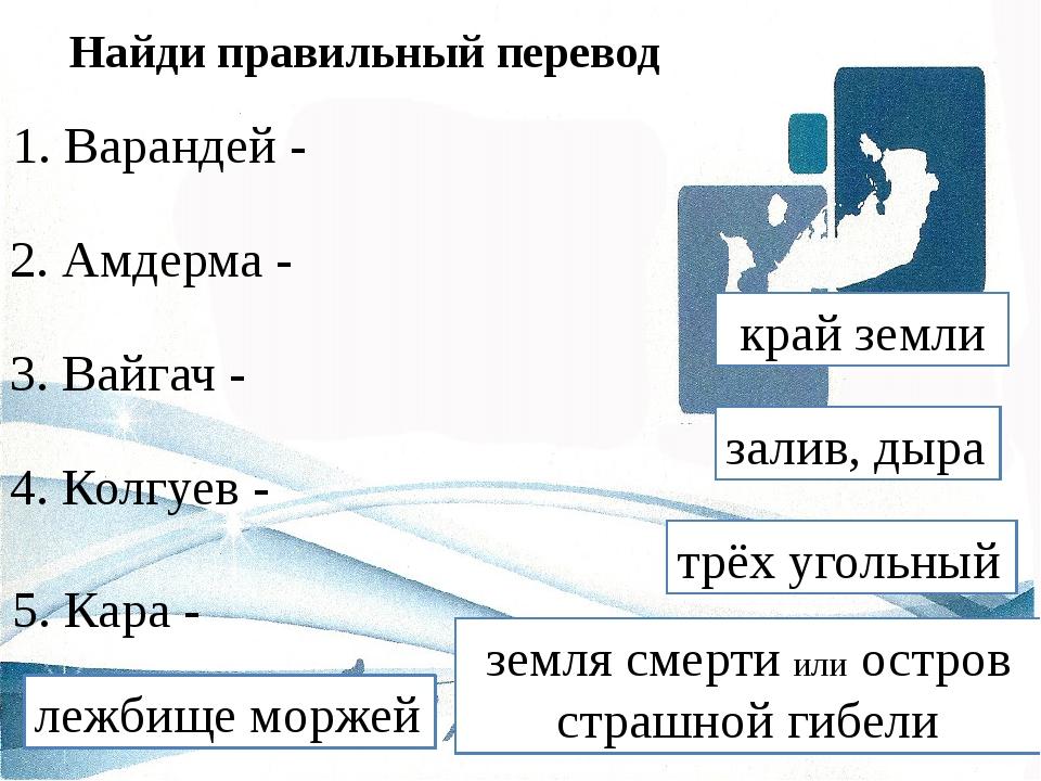 Найди правильный перевод 1. Варандей - 2. Амдерма - 3. Вайгач - 4. Колгуев -...