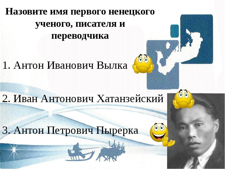 Назовите имя первого ненецкого ученого, писателя и переводчика 3. Антон Петро...