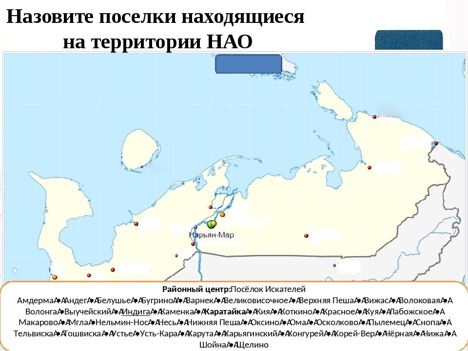 Назовите поселки находящиеся на территории НАО Районный центр:Посёлок Искател...