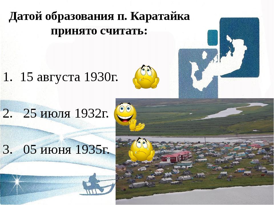 Датой образования п. Каратайка принято считать: 1. 15 августа 1930г. 2. 25 ию...