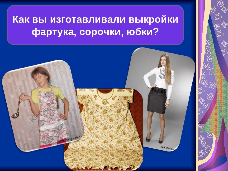 Как вы изготавливали выкройки фартука, сорочки, юбки?