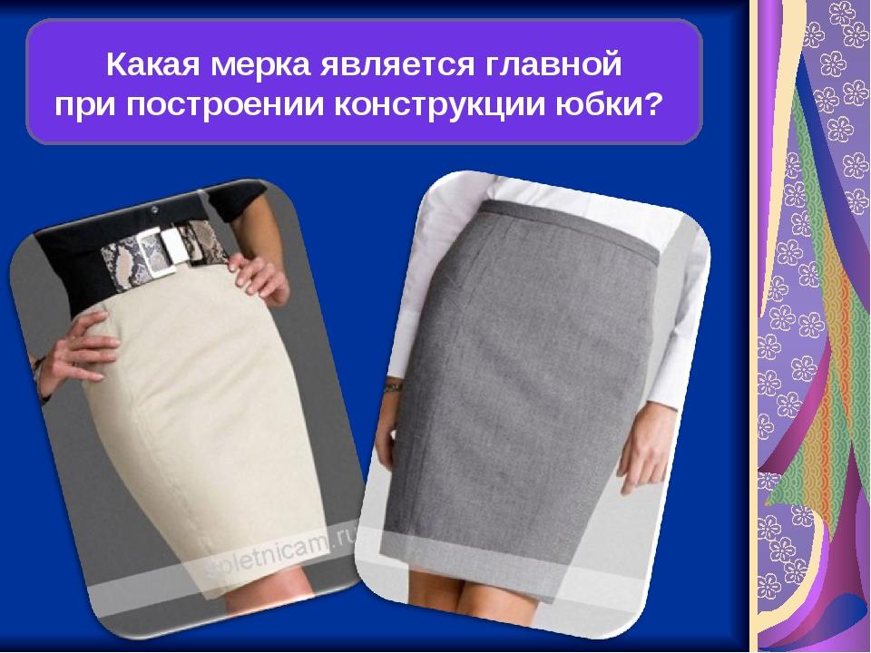 Какая мерка является главной при построении конструкции юбки?