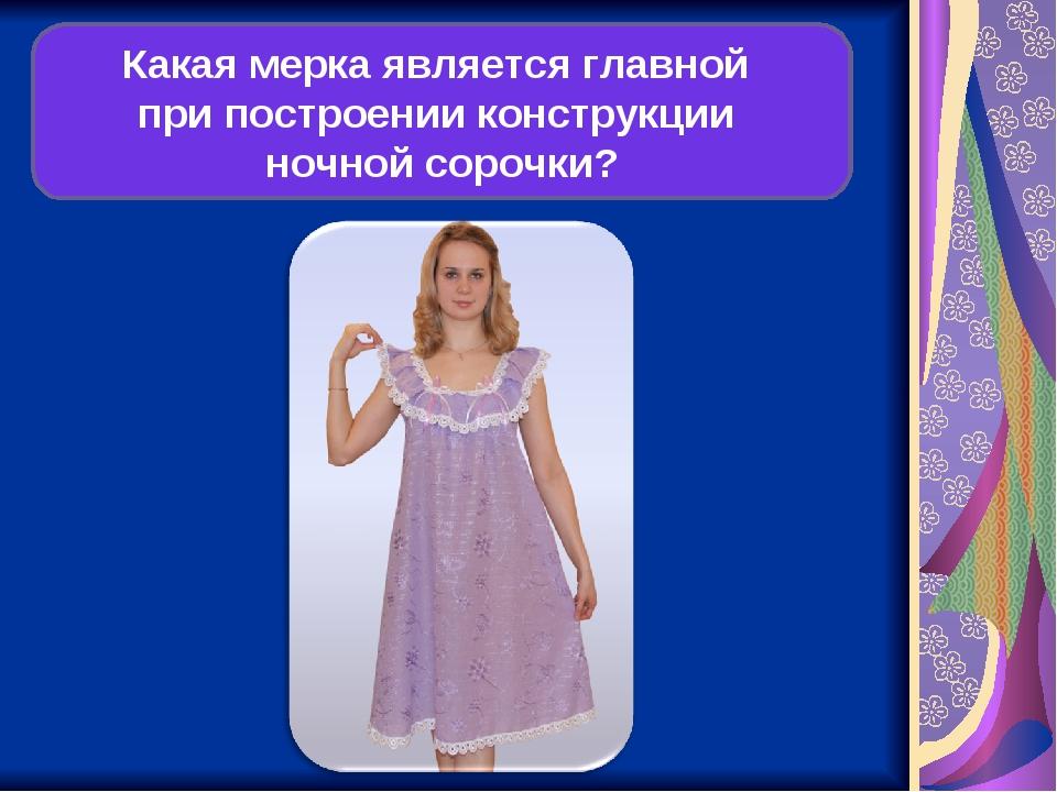 Какая мерка является главной при построении конструкции ночной сорочки?
