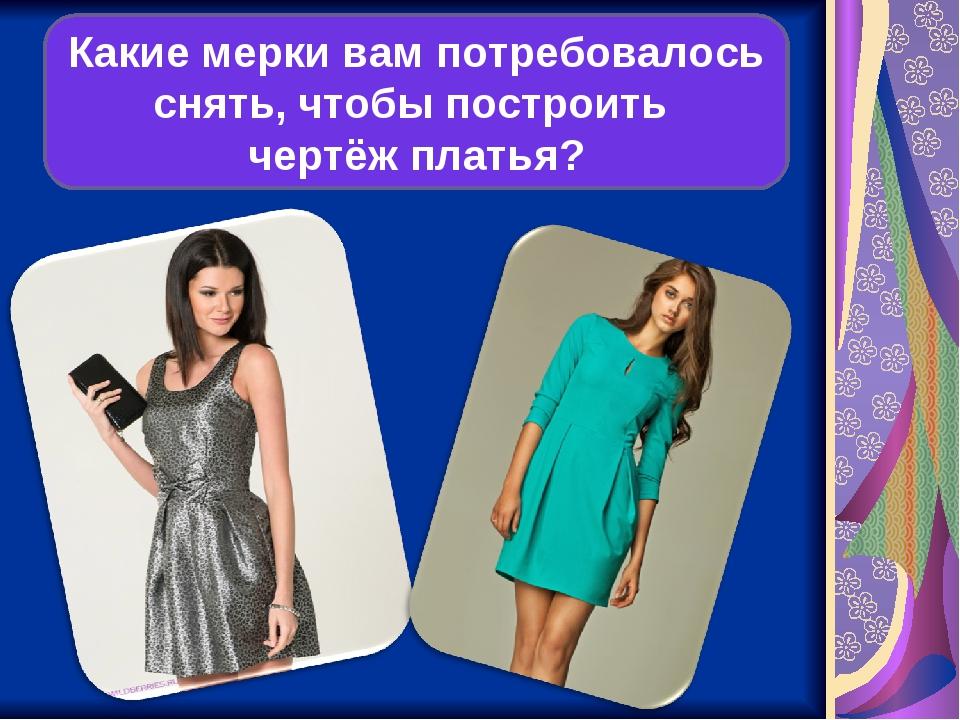 Какие мерки вам потребовалось снять, чтобы построить чертёж платья?