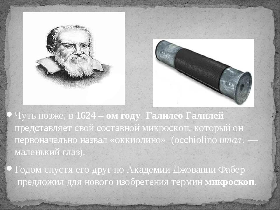 Чуть позже, в1624 – ом году Галилео Галилей представляет свой составной микр...