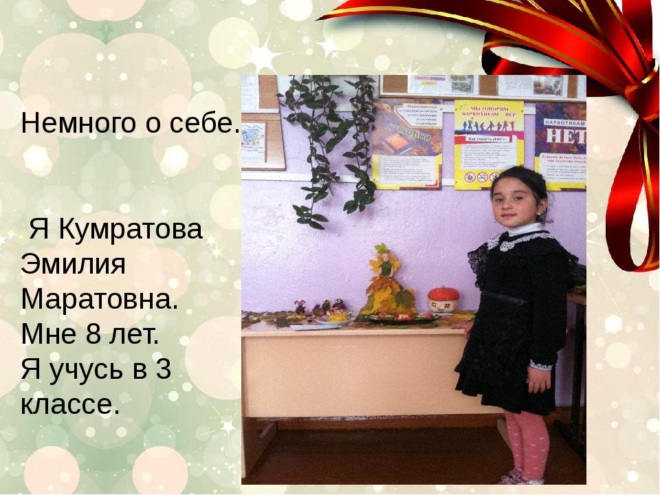Немного о себе. Я Кумратова Эмилия Маратовна. Мне 8 лет. Я учусь в 3 классе.