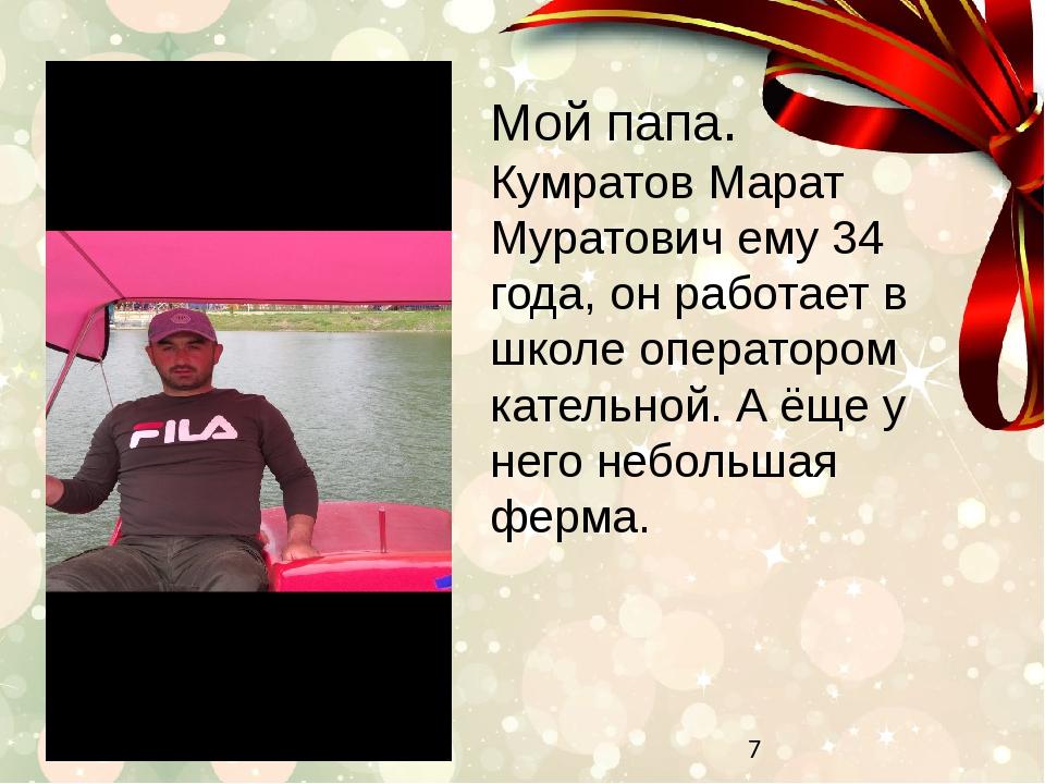 Мой папа. Кумратов Марат Муратович ему 34 года, он работает в школе оператор...