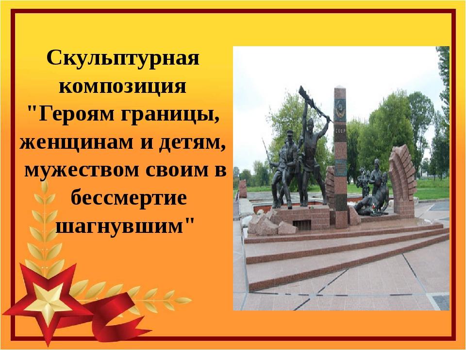 """Скульптурная композиция """"Героям границы, женщинам и детям, мужеством своим в..."""