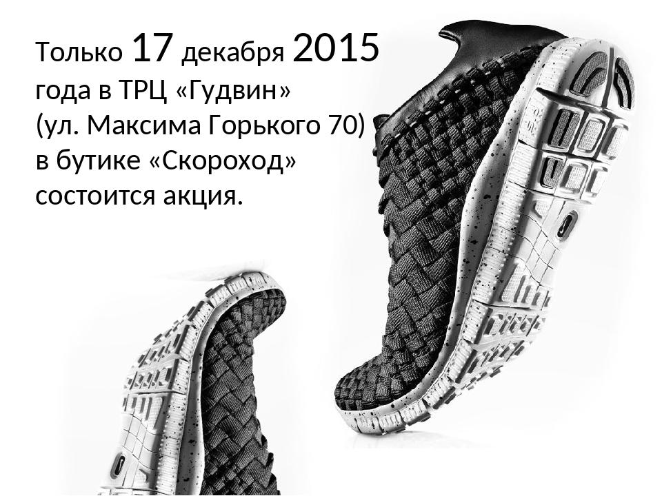 Только 17 декабря 2015 года в ТРЦ «Гудвин» (ул. Максима Горького 70) в бутике...