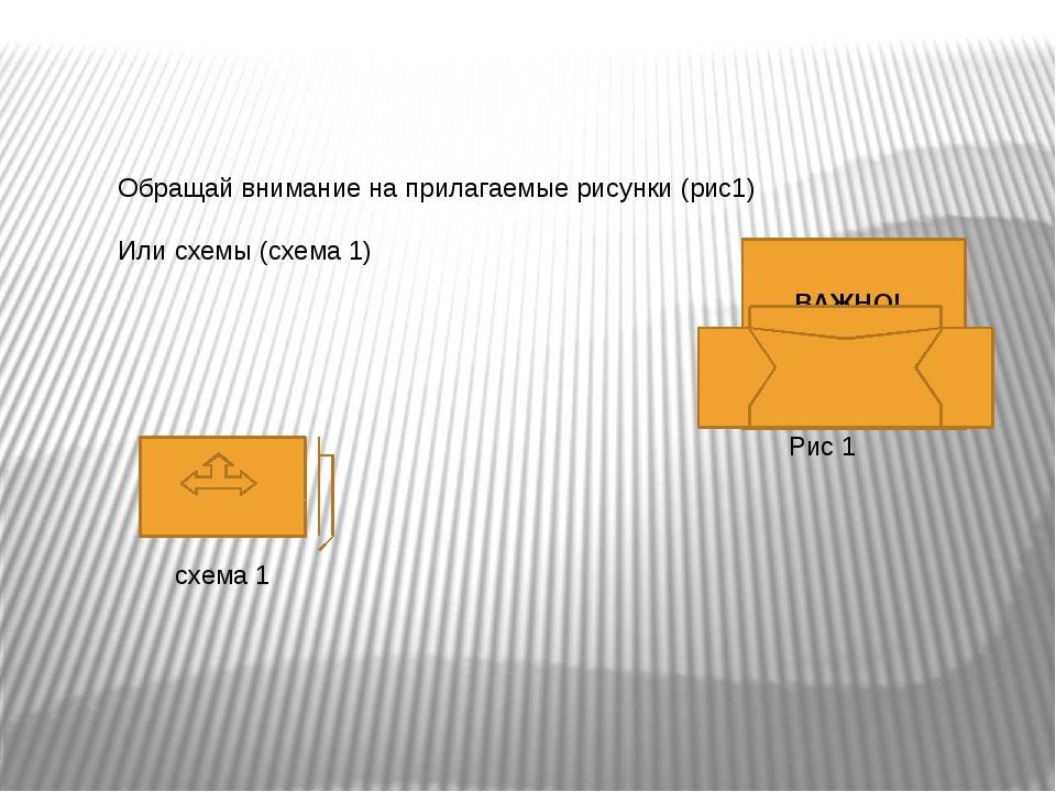 Обращай внимание на прилагаемые рисунки (рис1) Или схемы (схема 1) Рис 1 ВАЖ...