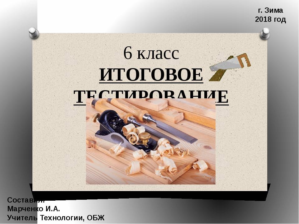 6 класс ИТОГОВОЕ ТЕСТИРОВАНИЕ Составил: Марченко И.А. Учитель Технологии, ОБЖ...