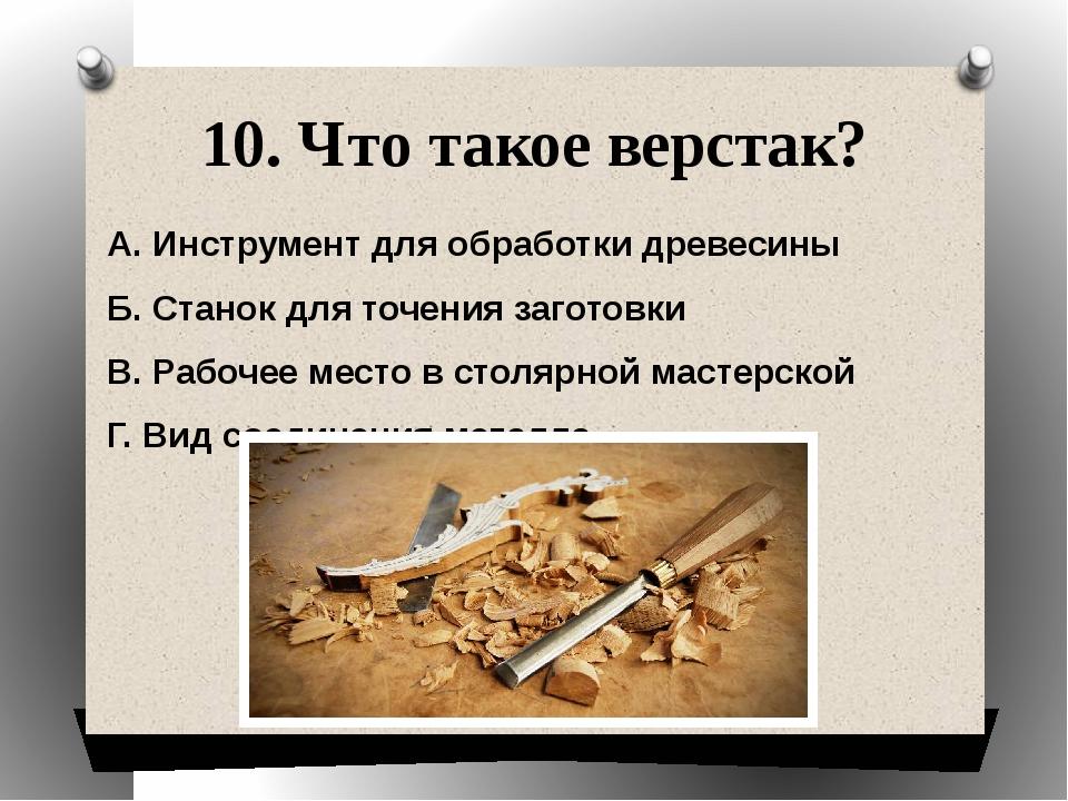 10. Что такое верстак? А. Инструмент для обработки древесины Б. Станок для то...
