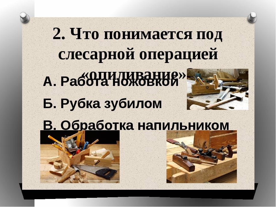 2. Что понимается под слесарной операцией «опиливание»? А. Работа ножовкой Б....
