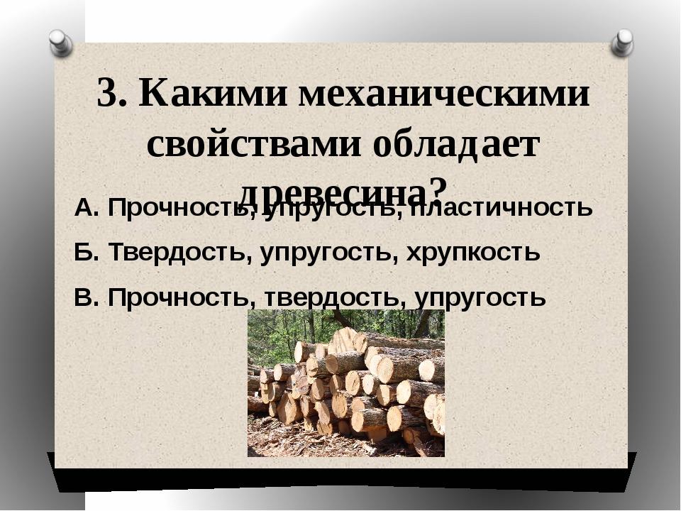 3. Какими механическими свойствами обладает древесина? А. Прочность, упругост...
