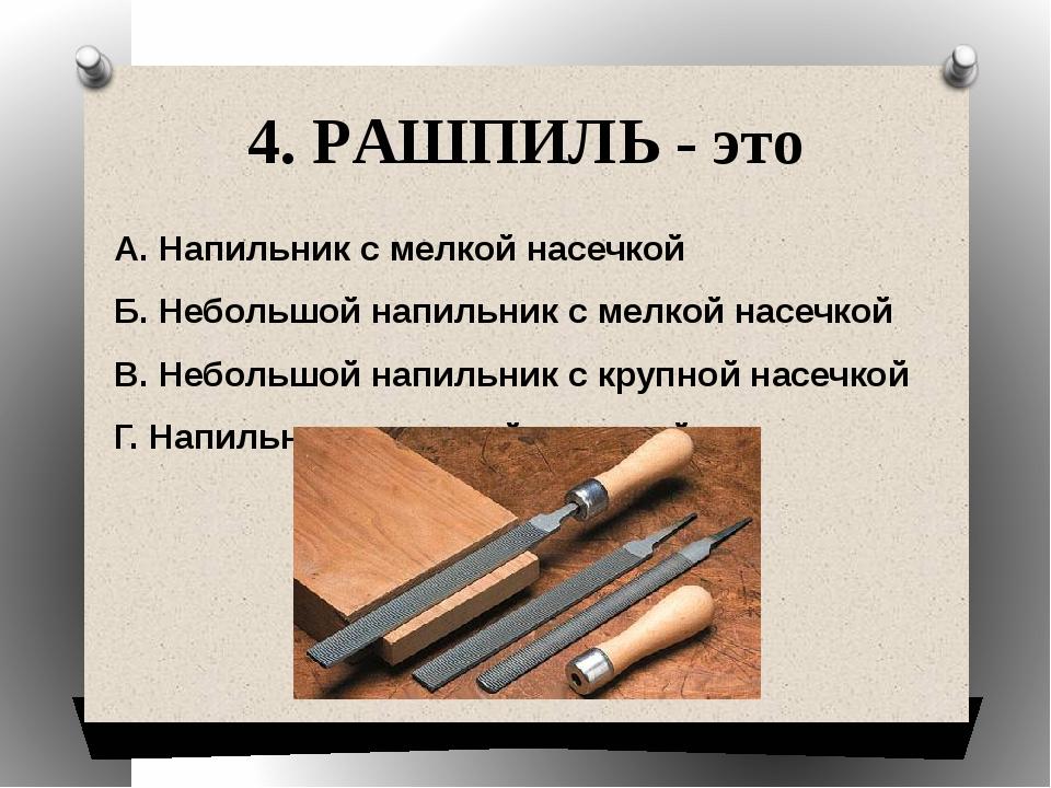 4. РАШПИЛЬ - это А. Напильник с мелкой насечкой Б. Небольшой напильник с мелк...