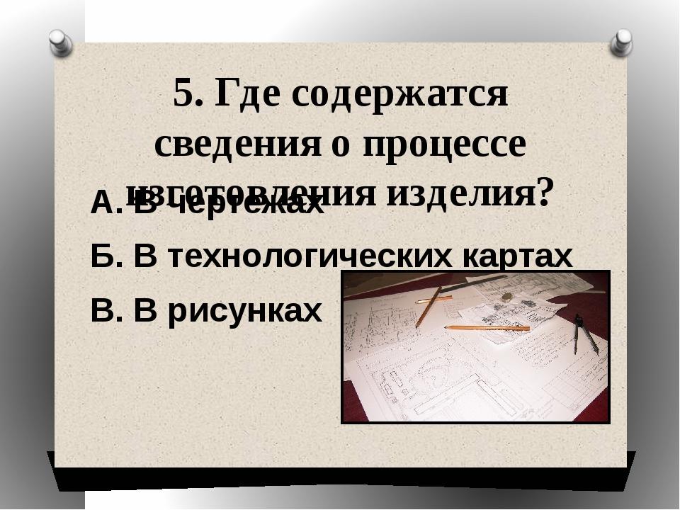 5. Где содержатся сведения о процессе изготовления изделия? А. В чертежах Б....