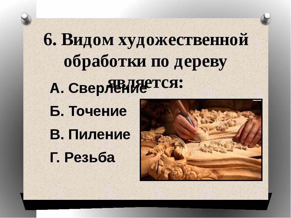 6. Видом художественной обработки по дереву является: А. Сверление Б. Точение...