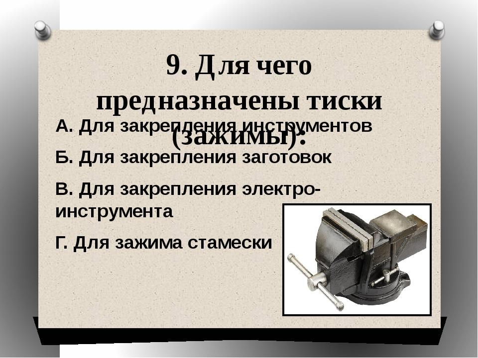 9. Для чего предназначены тиски (зажимы): А. Для закрепления инструментов Б....