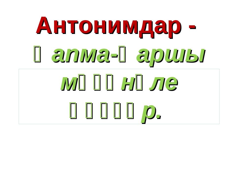 Антонимдар - ҡапма-ҡаршы мәғәнәле һүҙҙәр.