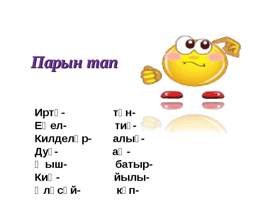 Парын тап Иртә- төн- Еңел- тиҙ- Килделәр- алыҫ- Дуҫ- аҡ- Ҡыш- батыр- Киң- йыл...