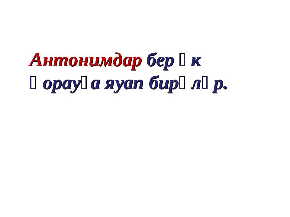Антонимдар бер үк һорауға яуап бирәләр.
