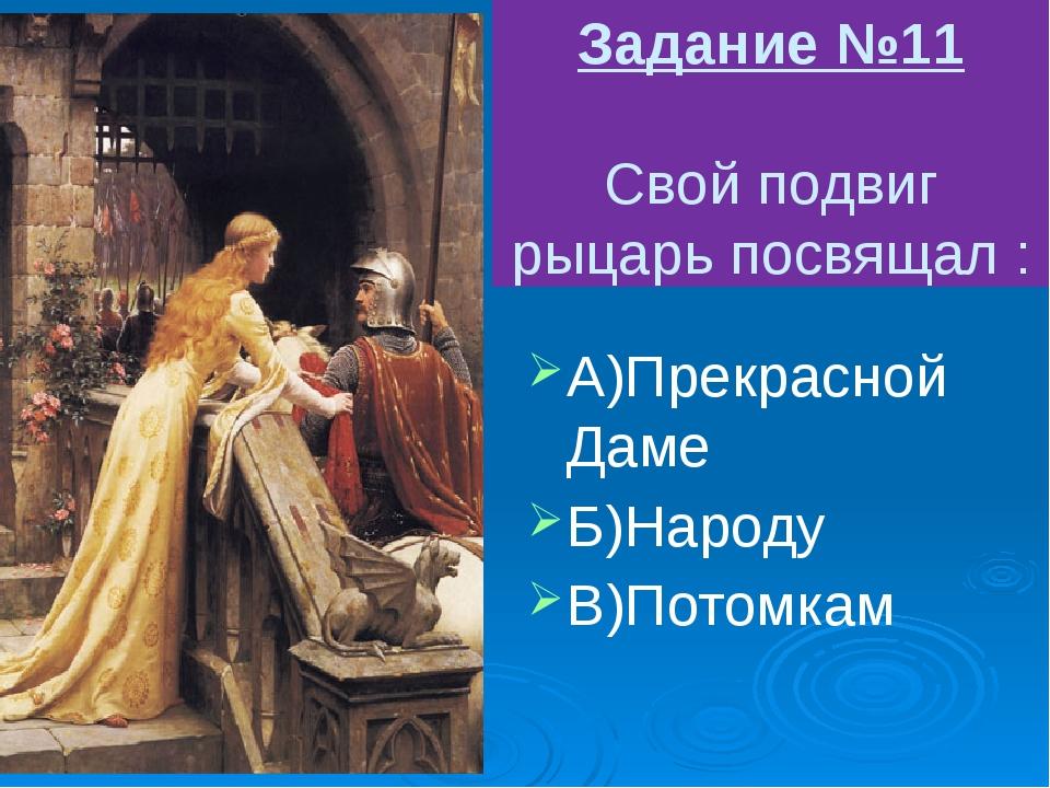 Задание №11 Свой подвиг рыцарь посвящал : А)Прекрасной Даме Б)Народу В)Потомкам