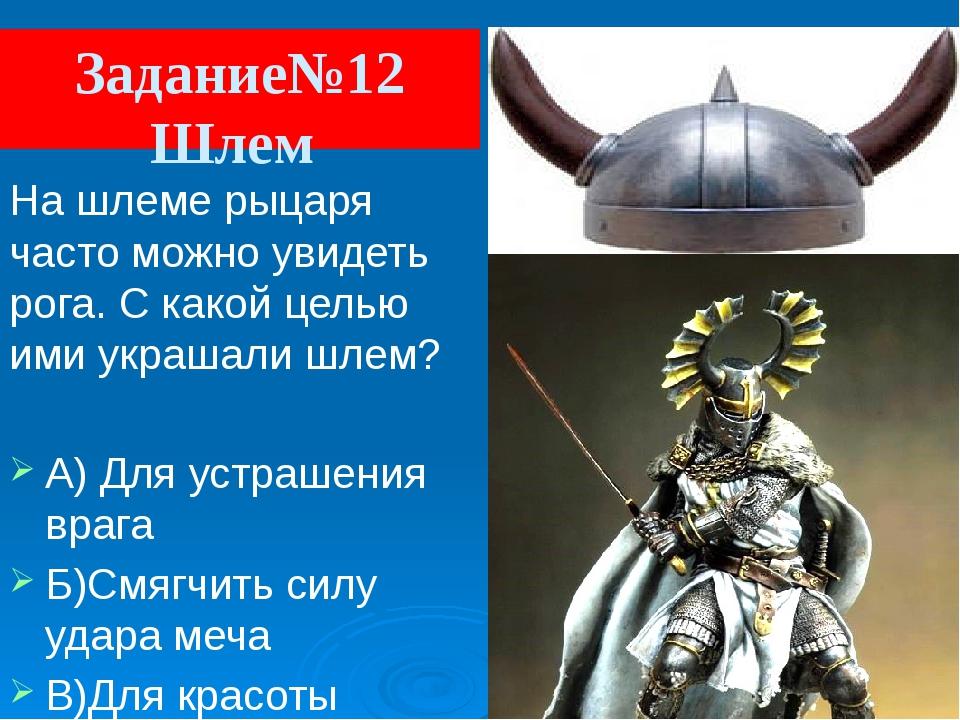 Задание№12 Шлем На шлеме рыцаря часто можно увидеть рога. С какой целью ими у...