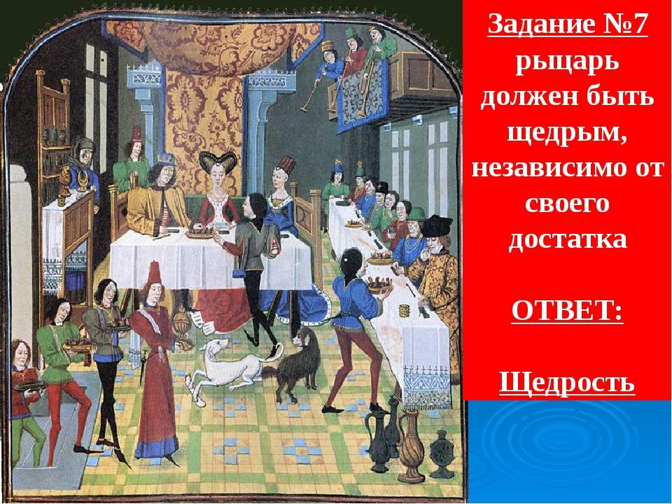 Задание №7 рыцарь должен быть щедрым, независимо от своего достатка ОТВЕТ: Ще...