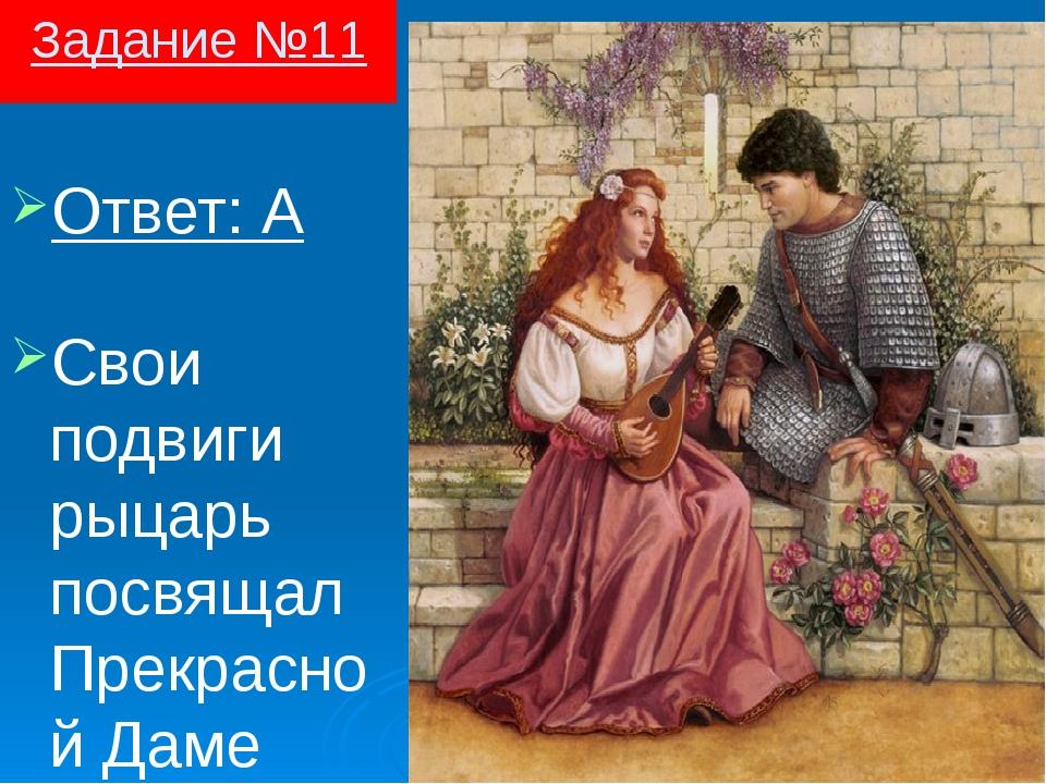 Задание №11 Ответ: А Свои подвиги рыцарь посвящал Прекрасной Даме