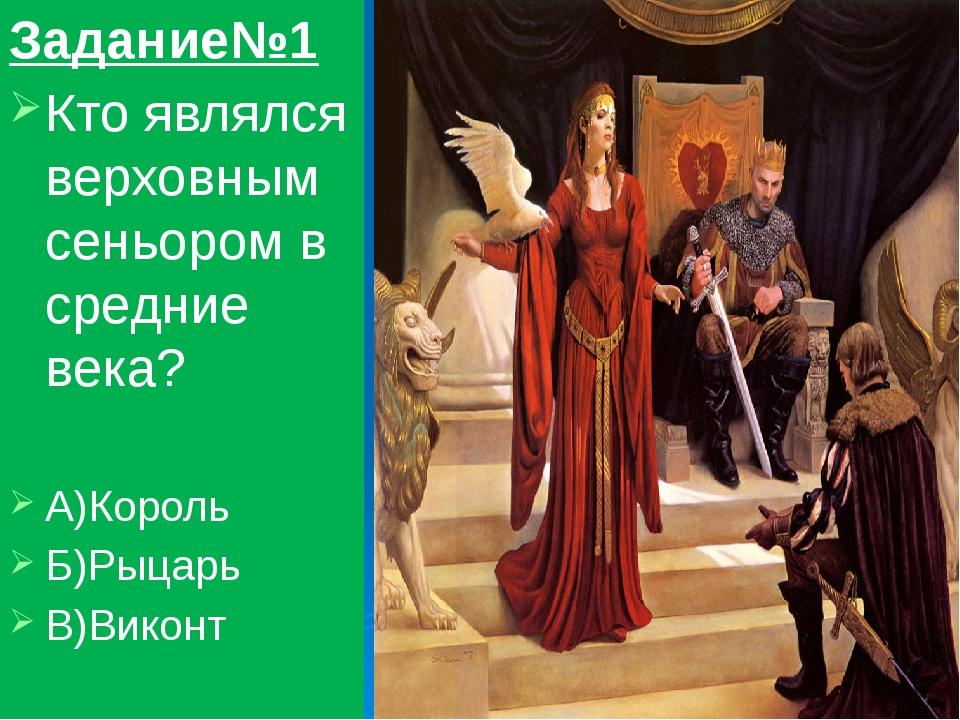 Задание№1 Кто являлся верховным сеньором в средние века? А)Король Б)Рыцарь В)...