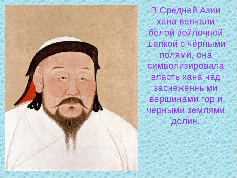 В Средней Азии хана венчали белой войлочной шапкой с чёрными полями, она симв...