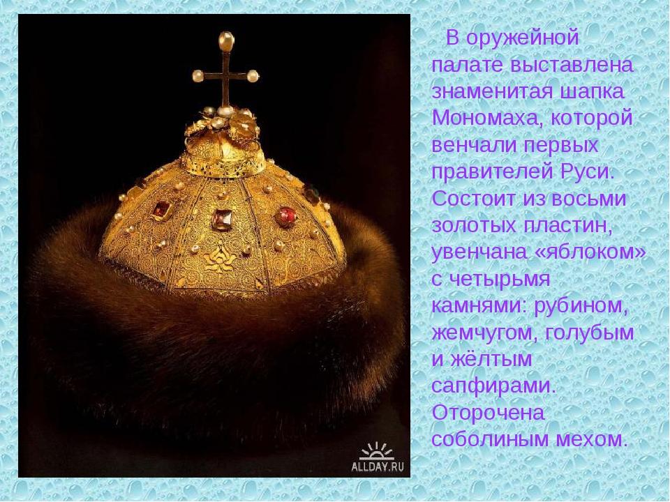 В оружейной палате выставлена знаменитая шапка Мономаха, которой венчали пер...