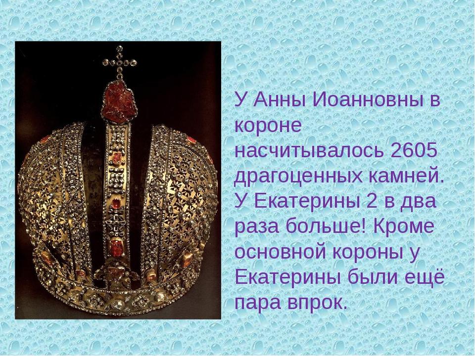 У Анны Иоанновны в короне насчитывалось 2605 драгоценных камней. У Екатерины...