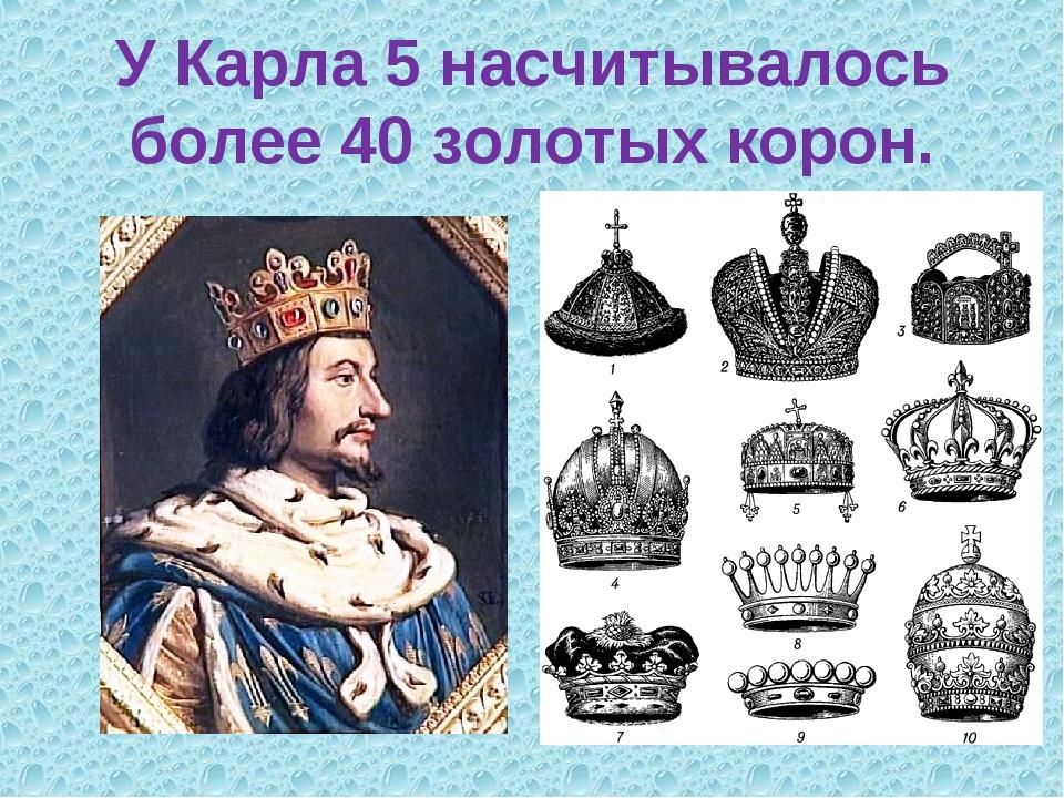 У Карла 5 насчитывалось более 40 золотых корон.