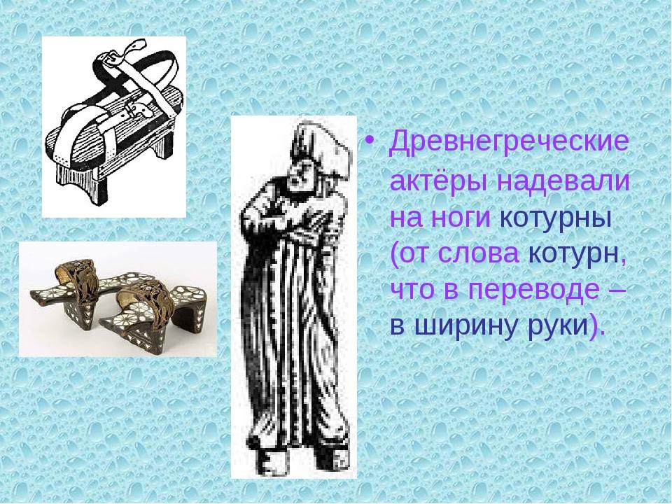 Древнегреческие актёры надевали на ноги котурны (от слова котурн, что в перев...