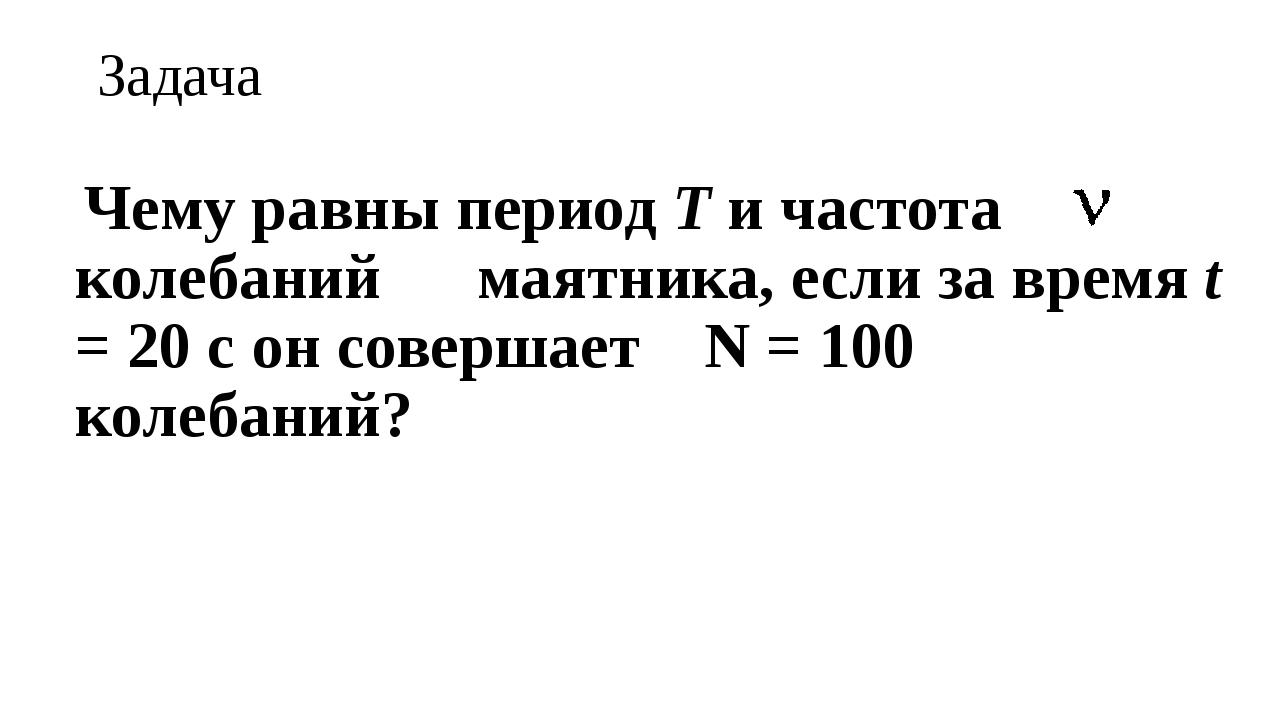 Задача Чему равны период Т и частота колебаний маятника, если за время t = 20...