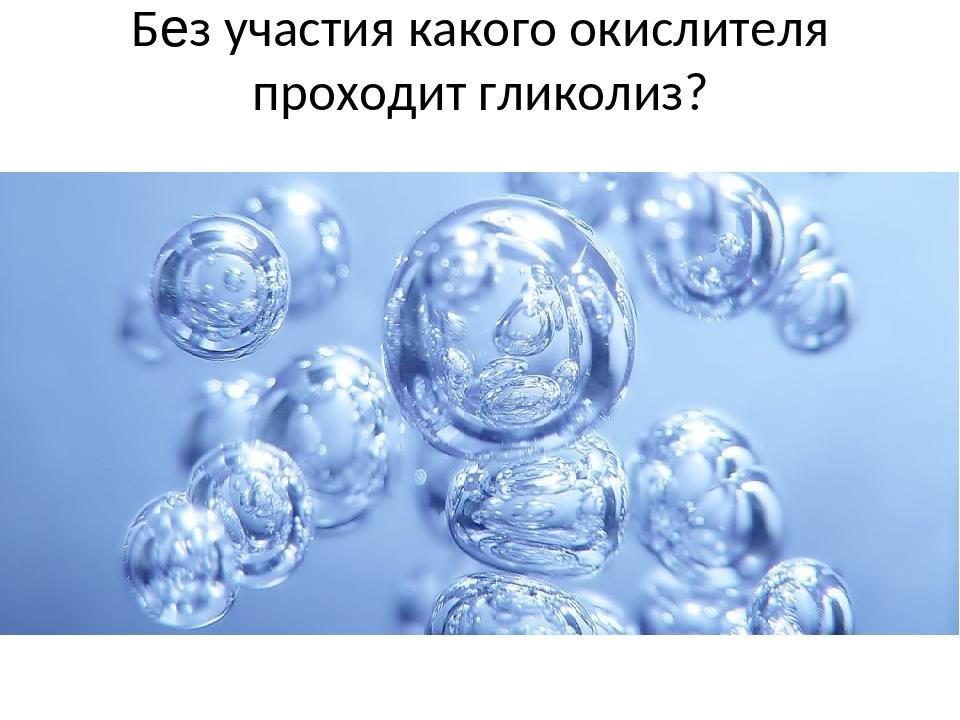 Без участия какого окислителя проходит гликолиз?