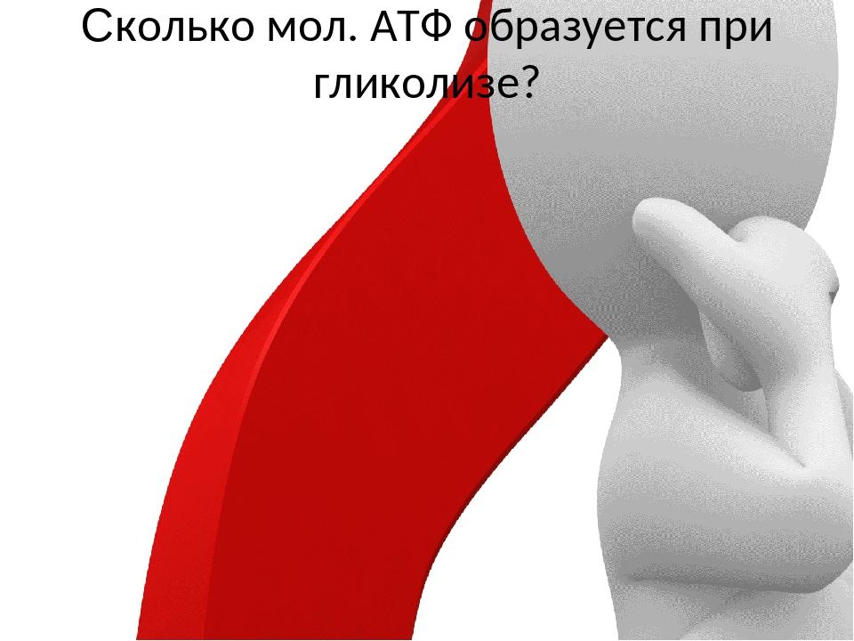 Сколько мол. АТФ образуется при гликолизе?