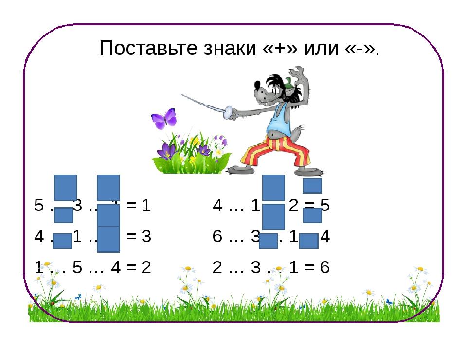 Поставьте знаки «+» или «-». 5 … 3 … 1 = 1 4 … 1 … 2 = 5 4 … 1 … 2 = 3 6 … 3...
