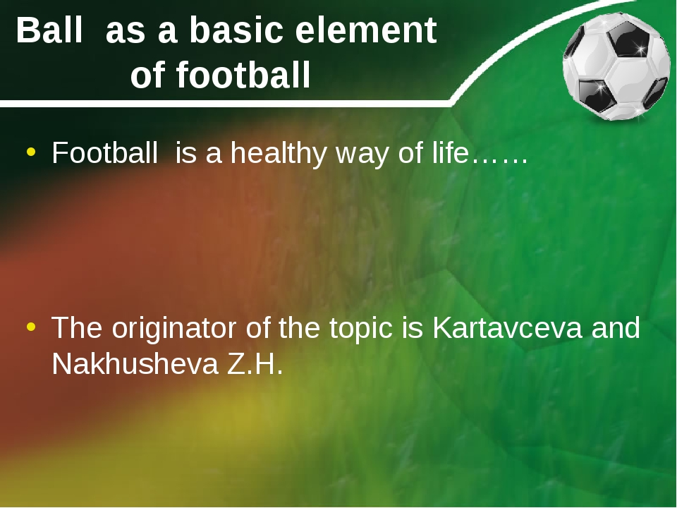 Ball as a basic element of football Football is a healthy way of life…… The o...