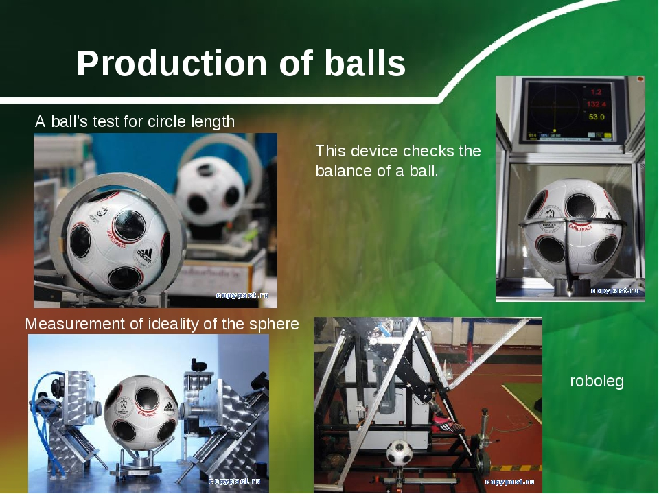 Production of balls roboleg Measurement of ideality of the sphere This device...