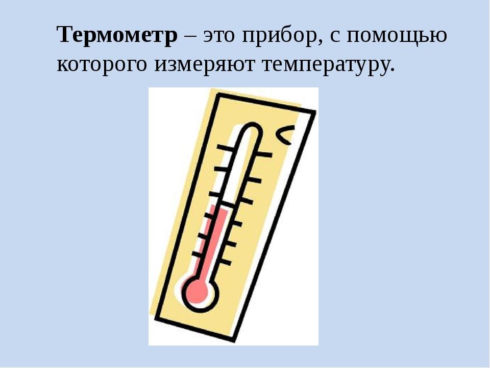 Термометр – это прибор, с помощью которого измеряют температуру.