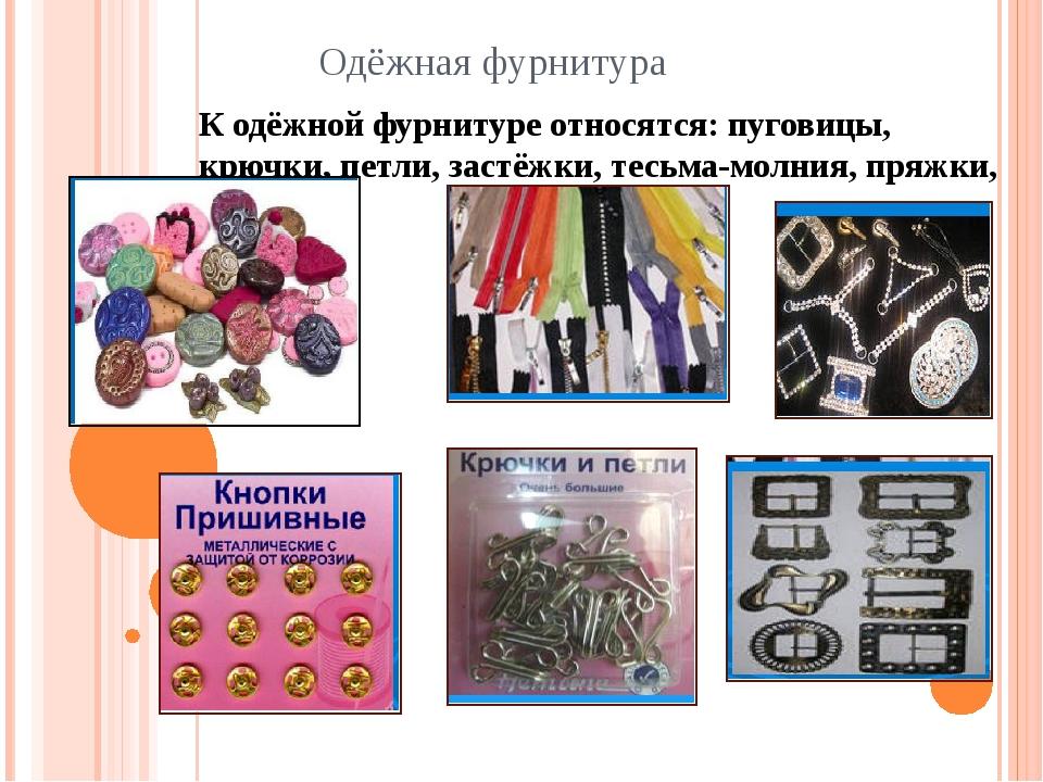 Одёжная фурнитура К одёжной фурнитуре относятся: пуговицы, крючки, петли, зас...