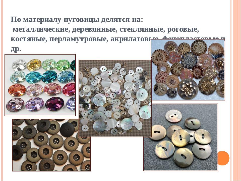 По материалу пуговицы делятся на: металлические, деревянные, стеклянные, рог...