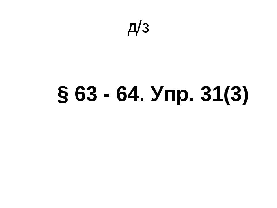 д/з § 63 - 64. Упр. 31(3)