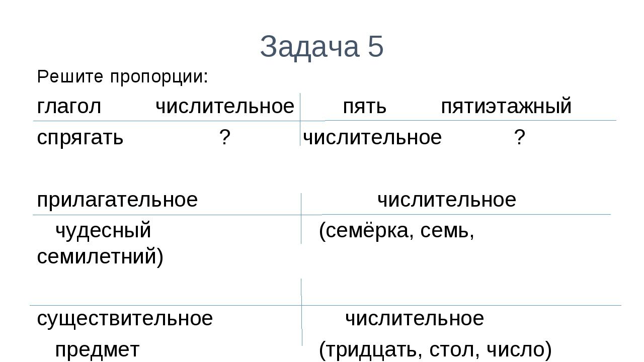 Задача 5 Решите пропорции: глагол числительное пять пятиэтажный спрягать ? чи...