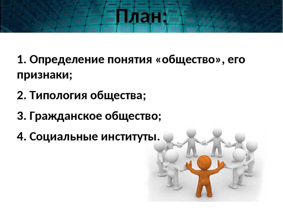 План: 1. Определение понятия «общество», его признаки; 2. Типология общества;...